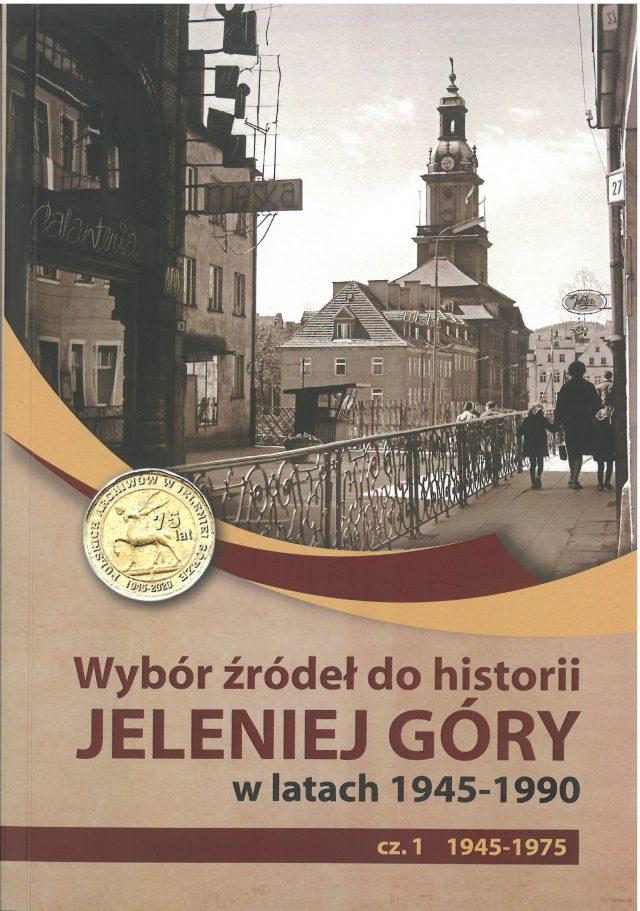 Wybór źródeł do historii Jeleniej Góry w latach 1945-1990 cz. 1 1945-1975